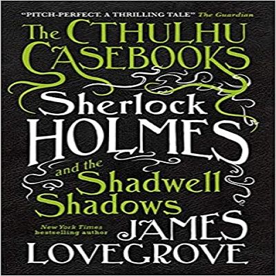 The Cthulhu Casebooks - Sherlock Holmes and the Shadwell Shadows by James Lovegrove PDF Download