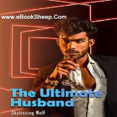 The Ultimate Husband (Chapters: 2830 - 2843) by Skykissing Wolf PDF Novel Download